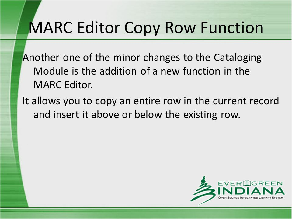 MARC Editor Copy Row Function Another one of the minor changes to the Cataloging Module is the addition of a new function in the MARC Editor.