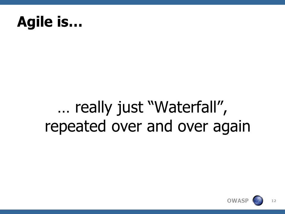 OWASP Agile is… … really just Waterfall , repeated over and over again 12