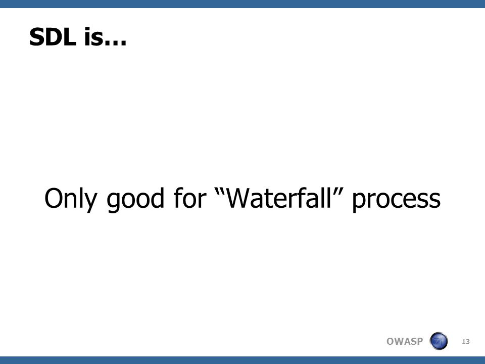 OWASP SDL is… Only good for Waterfall process 13