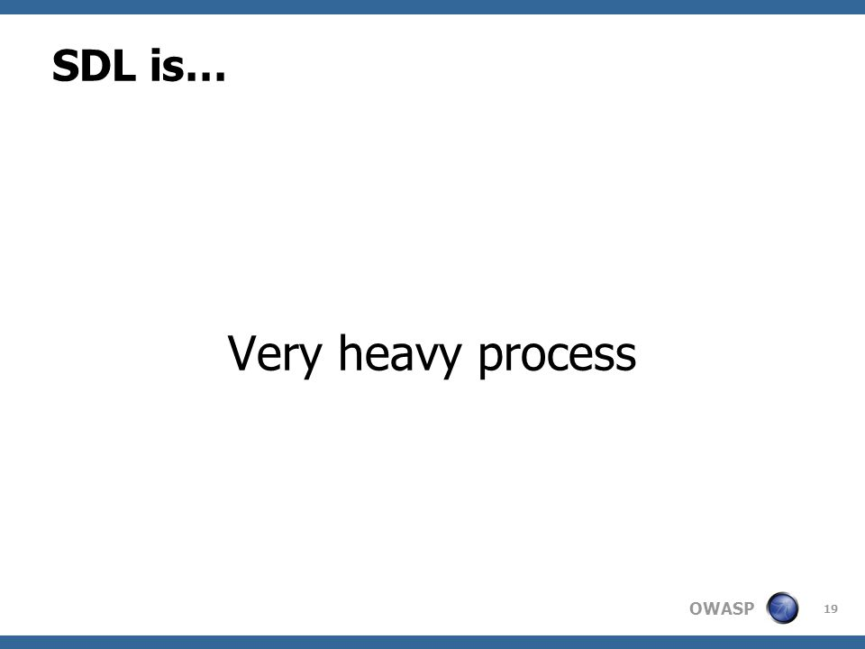 OWASP SDL is… Very heavy process 19