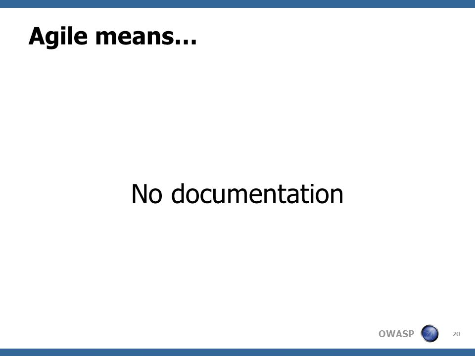 OWASP Agile means… No documentation 20