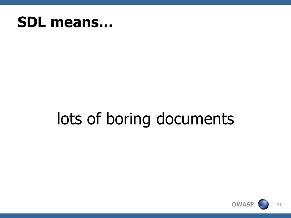 OWASP SDL means… lots of boring documents 21