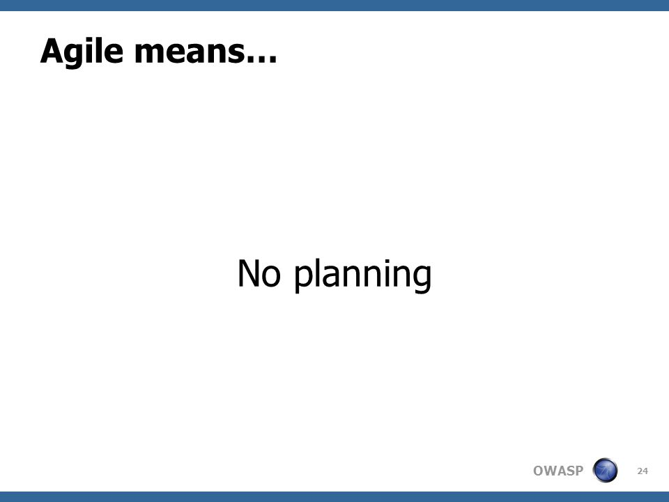 OWASP Agile means… No planning 24