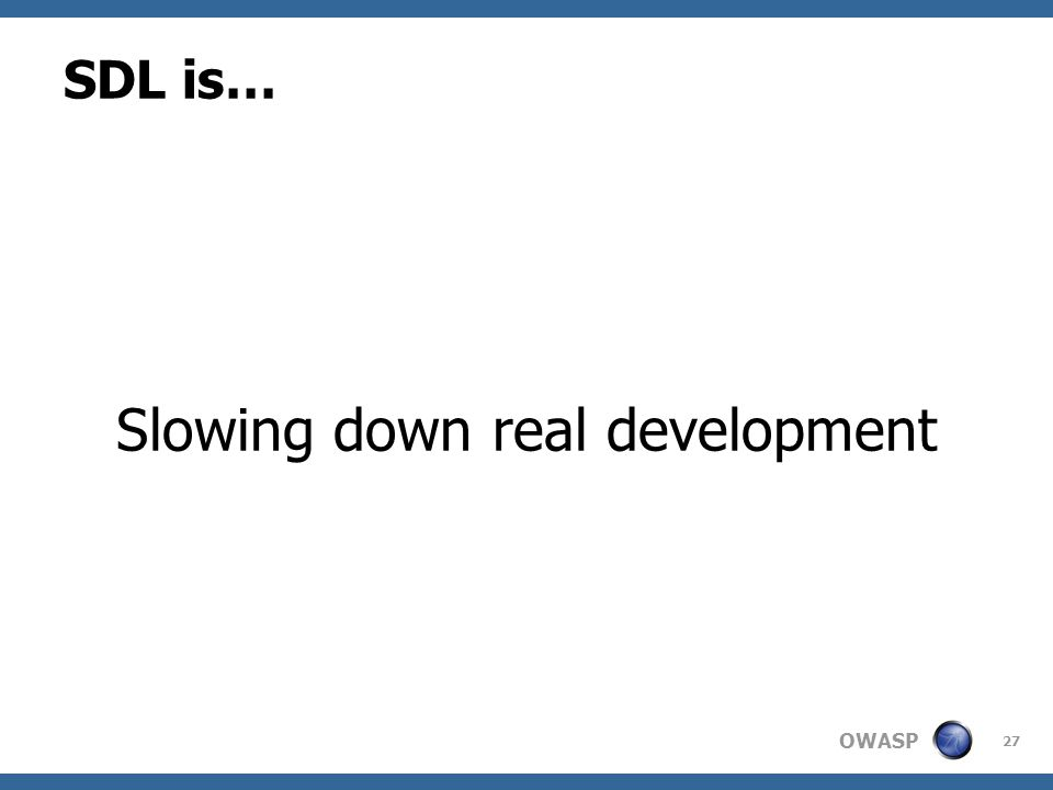 OWASP SDL is… Slowing down real development 27