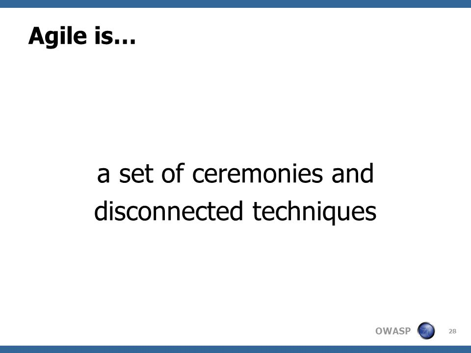 OWASP Agile is… a set of ceremonies and disconnected techniques 28