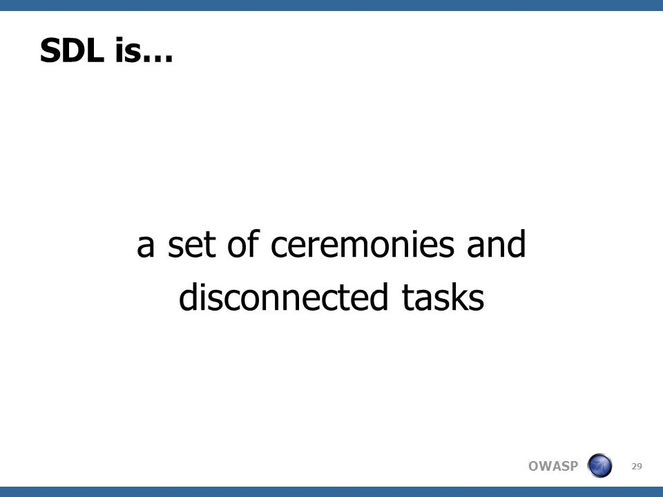OWASP SDL is… a set of ceremonies and disconnected tasks 29
