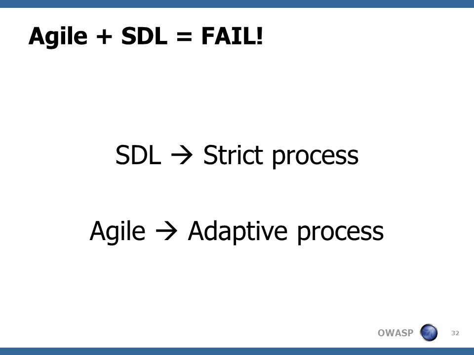 OWASP Agile + SDL = FAIL! SDL  Strict process Agile  Adaptive process 32