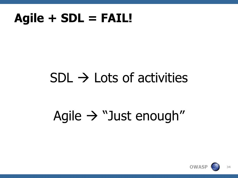 "OWASP Agile + SDL = FAIL! SDL  Lots of activities Agile  ""Just enough"" 34"