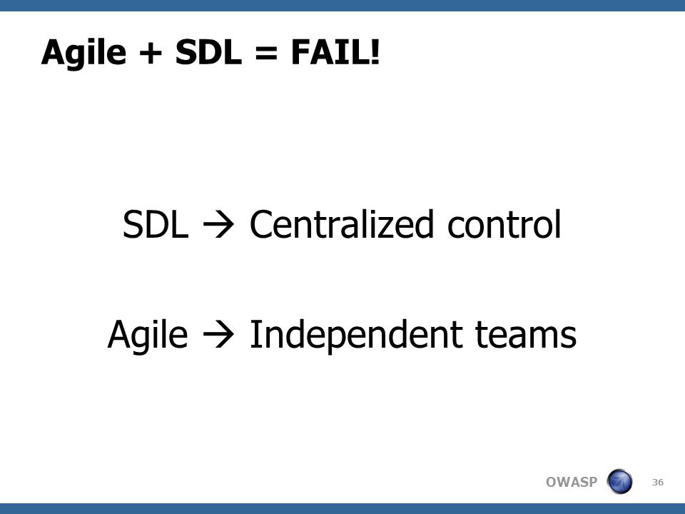 OWASP Agile + SDL = FAIL! SDL  Centralized control Agile  Independent teams 36