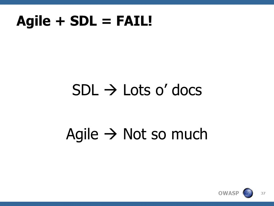 OWASP Agile + SDL = FAIL! SDL  Lots o' docs Agile  Not so much 37