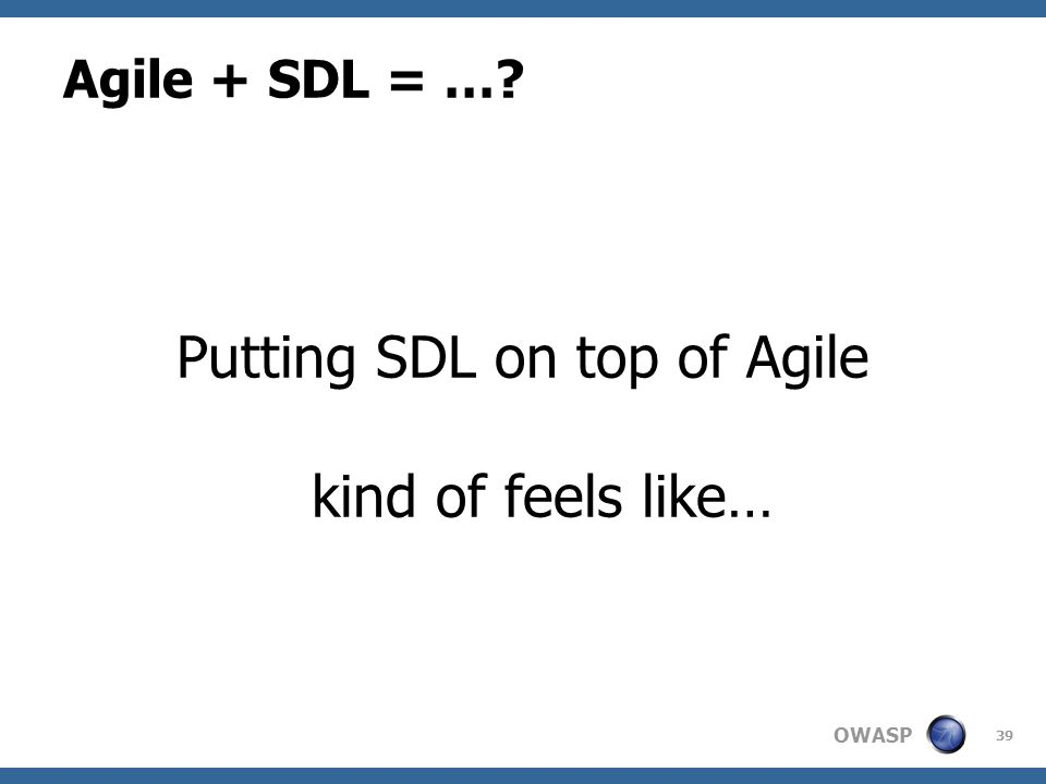 OWASP Agile + SDL = …? Putting SDL on top of Agile kind of feels like… 39