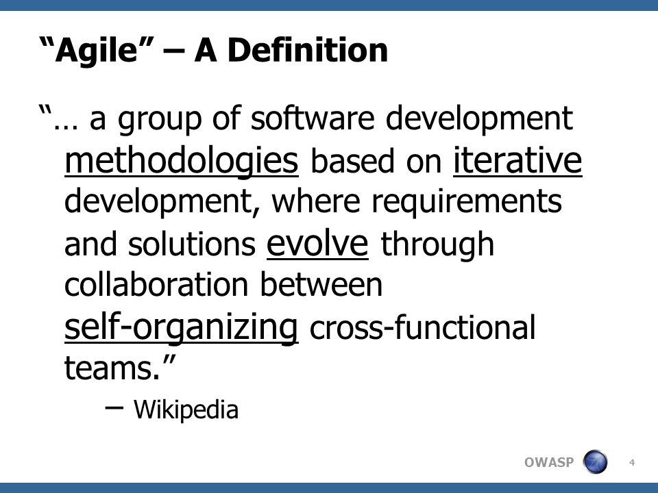 "OWASP ""Agile"" – A Definition ""… a group of software development methodologies based on iterative development, where requirements and solutions evolve"
