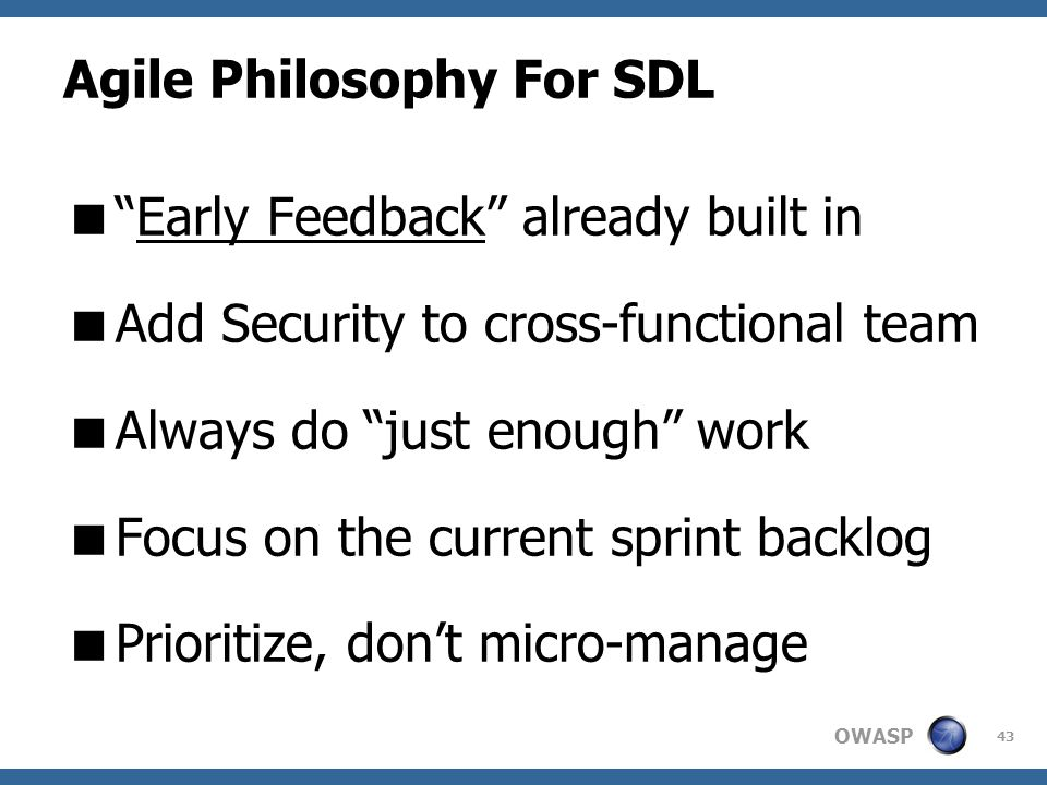 "OWASP Agile Philosophy For SDL  ""Early Feedback"" already built in  Add Security to cross-functional team  Always do ""just enough"" work  Focus on t"