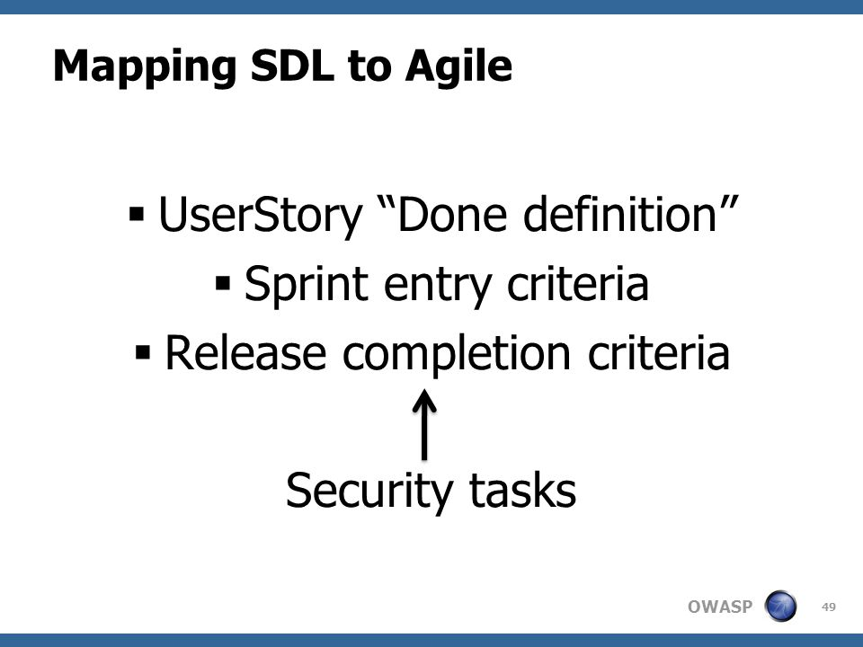 OWASP Mapping SDL to Agile  UserStory Done definition  Sprint entry criteria  Release completion criteria Security tasks 49