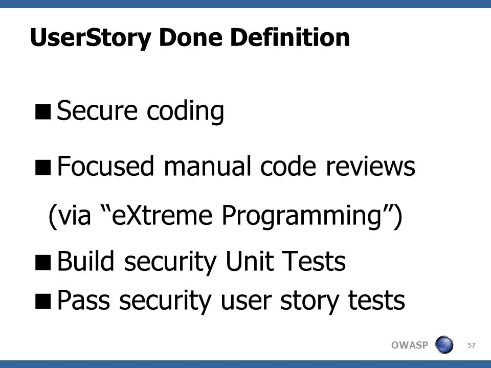 OWASP UserStory Done Definition  Secure coding  Focused manual code reviews (via eXtreme Programming )  Build security Unit Tests  Pass security user story tests 57