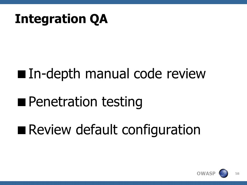 OWASP Integration QA  In-depth manual code review  Penetration testing  Review default configuration 58