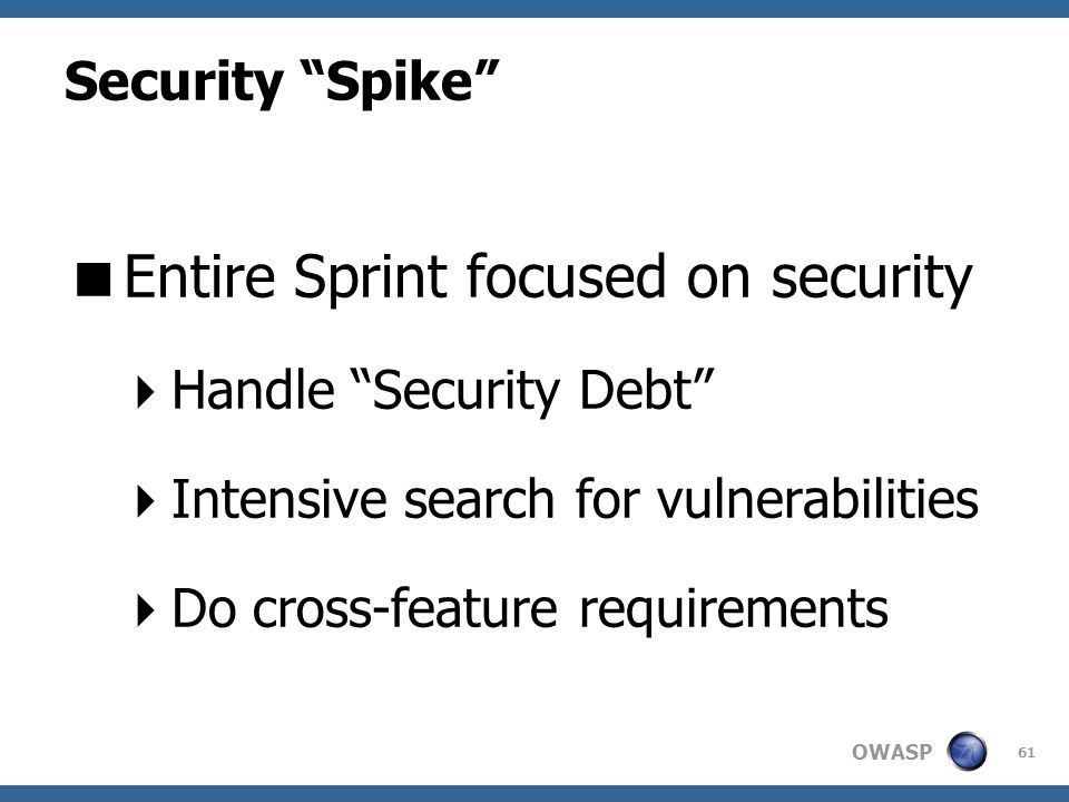 OWASP Security Spike  Entire Sprint focused on security  Handle Security Debt  Intensive search for vulnerabilities  Do cross-feature requirements 61