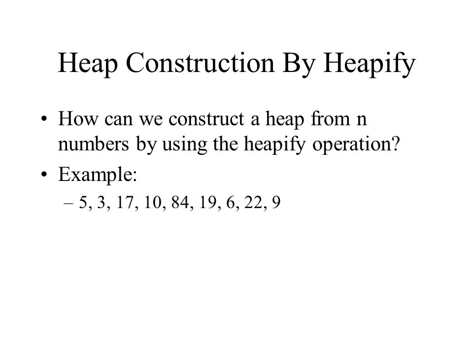 Heap Construction By Heapify How can we construct a heap from n numbers by using the heapify operation.