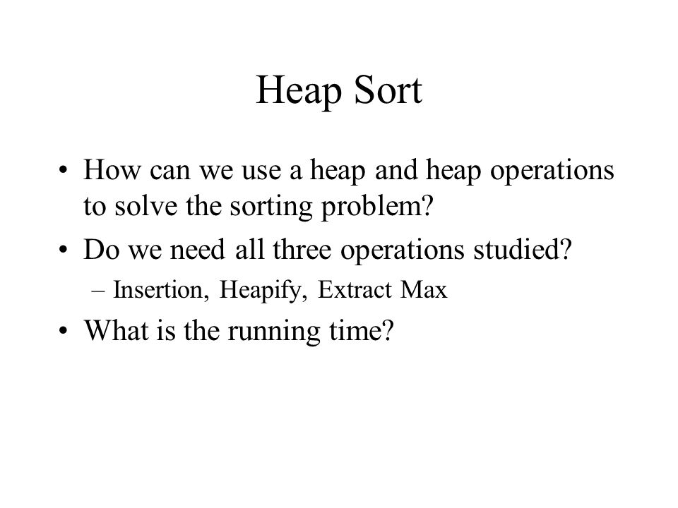 Heap Sort How can we use a heap and heap operations to solve the sorting problem.