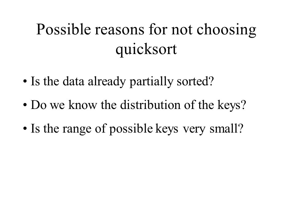 Possible reasons for not choosing quicksort Is the data already partially sorted.