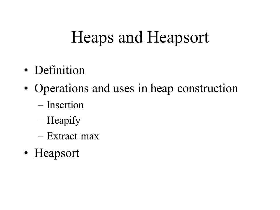 Heaps and Heapsort Definition Operations and uses in heap construction –Insertion –Heapify –Extract max Heapsort
