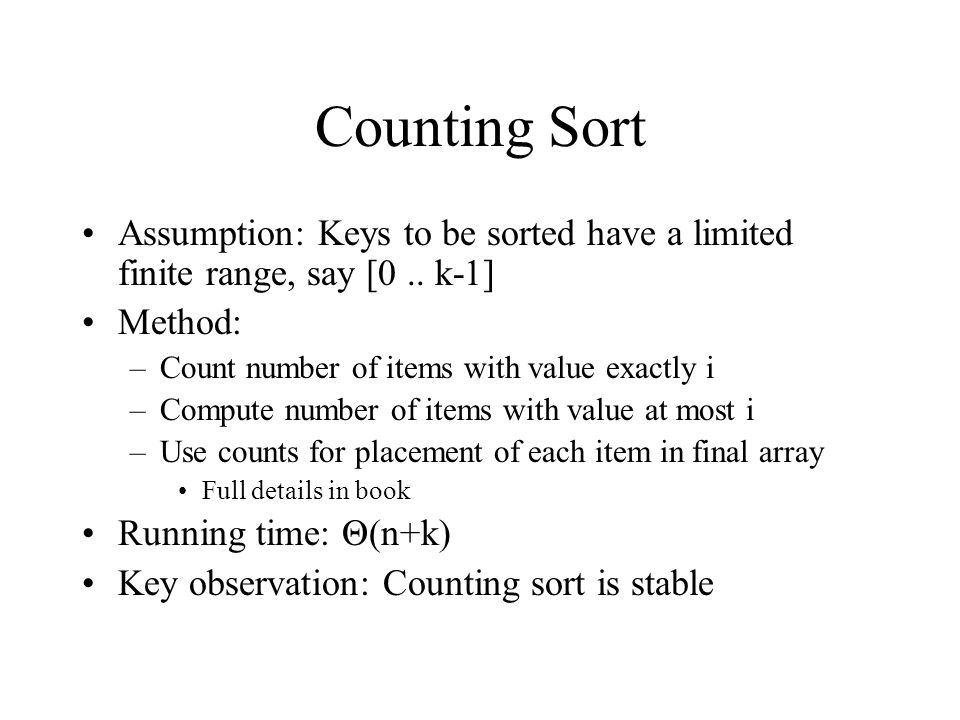 Counting Sort Assumption: Keys to be sorted have a limited finite range, say [0..