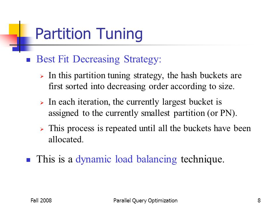 Fall 2008Parallel Query Optimization8 Partition Tuning Best Fit Decreasing Strategy:  In this partition tuning strategy, the hash buckets are first sorted into decreasing order according to size.