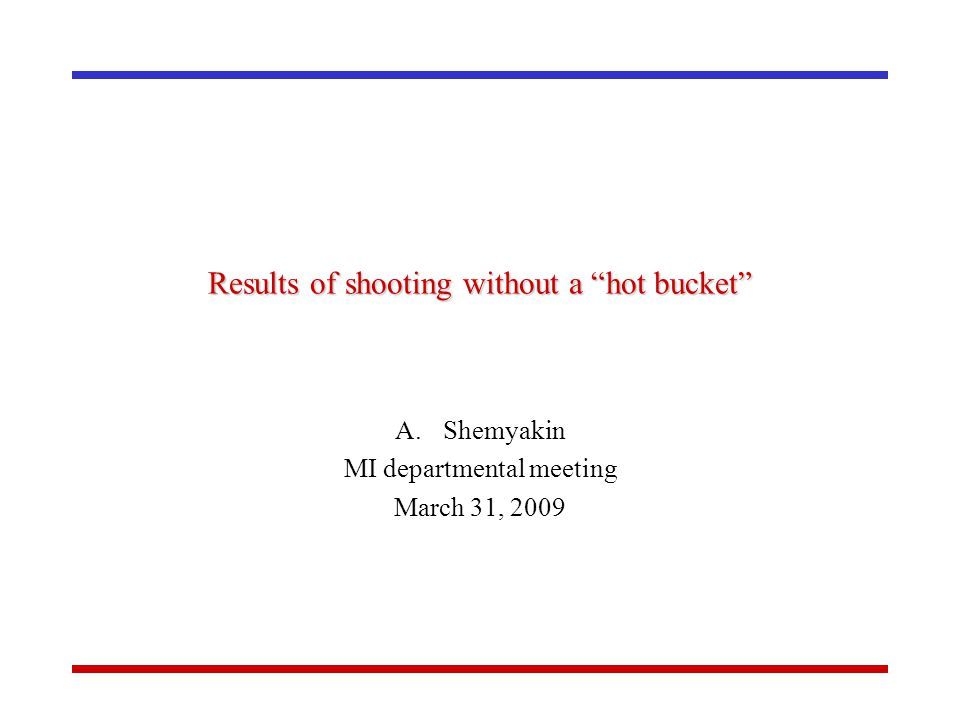 Results of shooting without a hot bucket A.Shemyakin MI departmental meeting March 31, 2009