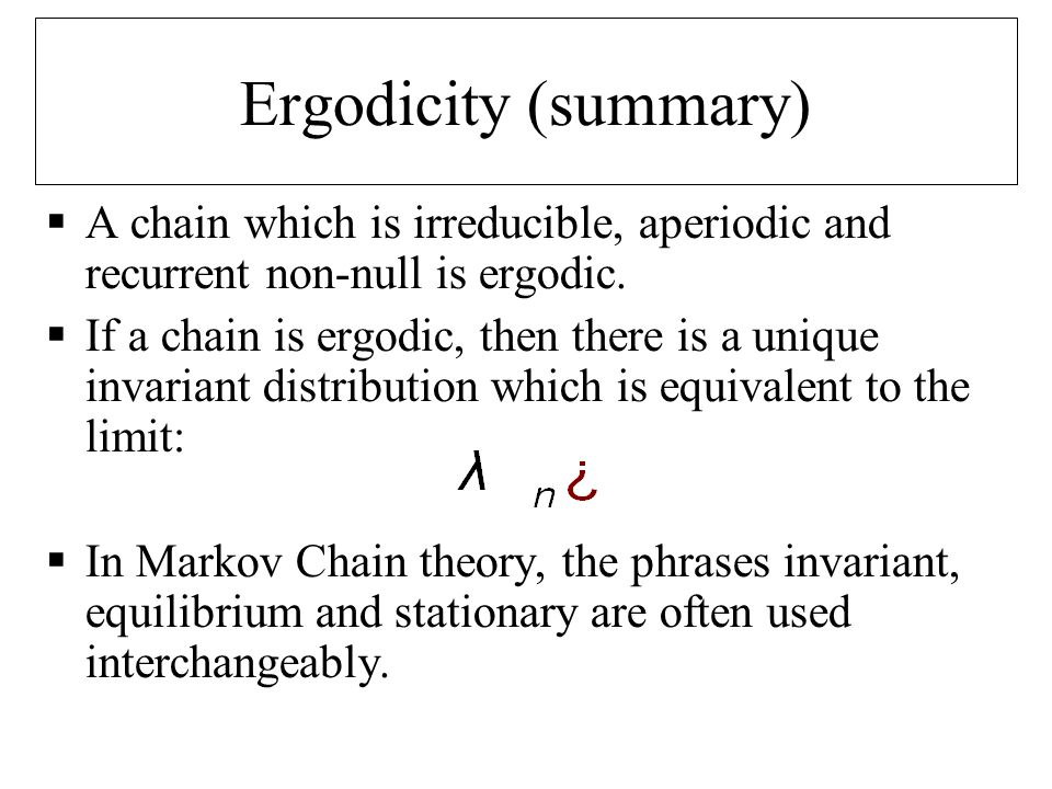 Ergodicity (summary)  A chain which is irreducible, aperiodic and recurrent non-null is ergodic.