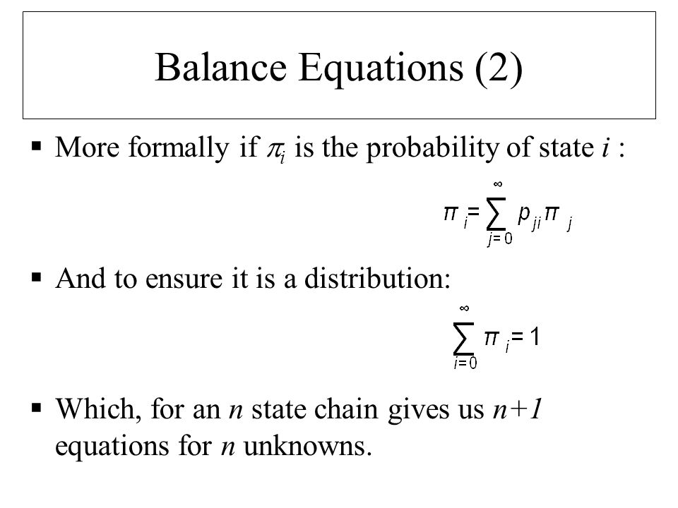 Balance Equations (2)  More formally if  i is the probability of state i :  And to ensure it is a distribution:  Which, for an n state chain gives us n+1 equations for n unknowns.