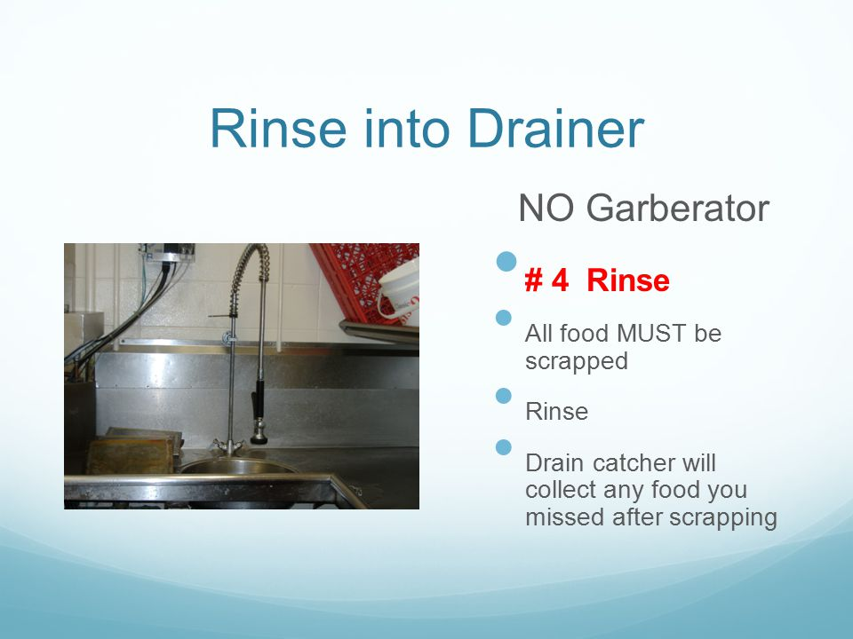 Rinse into Drainer NO Garberator # 4 Rinse All food MUST be scrapped Rinse Drain catcher will collect any food you missed after scrapping