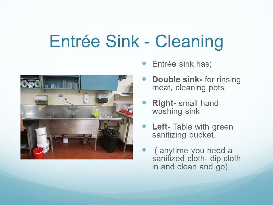 Entrée Sink - Cleaning Entrée sink has; Double sink- for rinsing meat, cleaning pots Right- small hand washing sink Left- Table with green sanitizing
