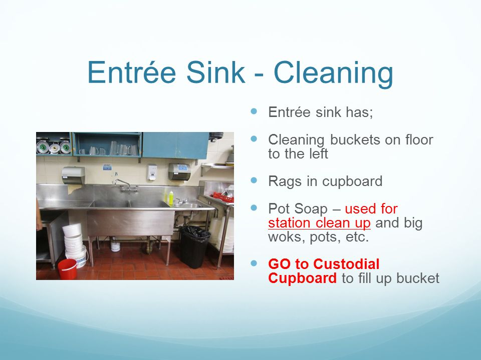 Entrée Sink - Cleaning Entrée sink has; Cleaning buckets on floor to the left Rags in cupboard Pot Soap – used for station clean up and big woks, pots, etc.