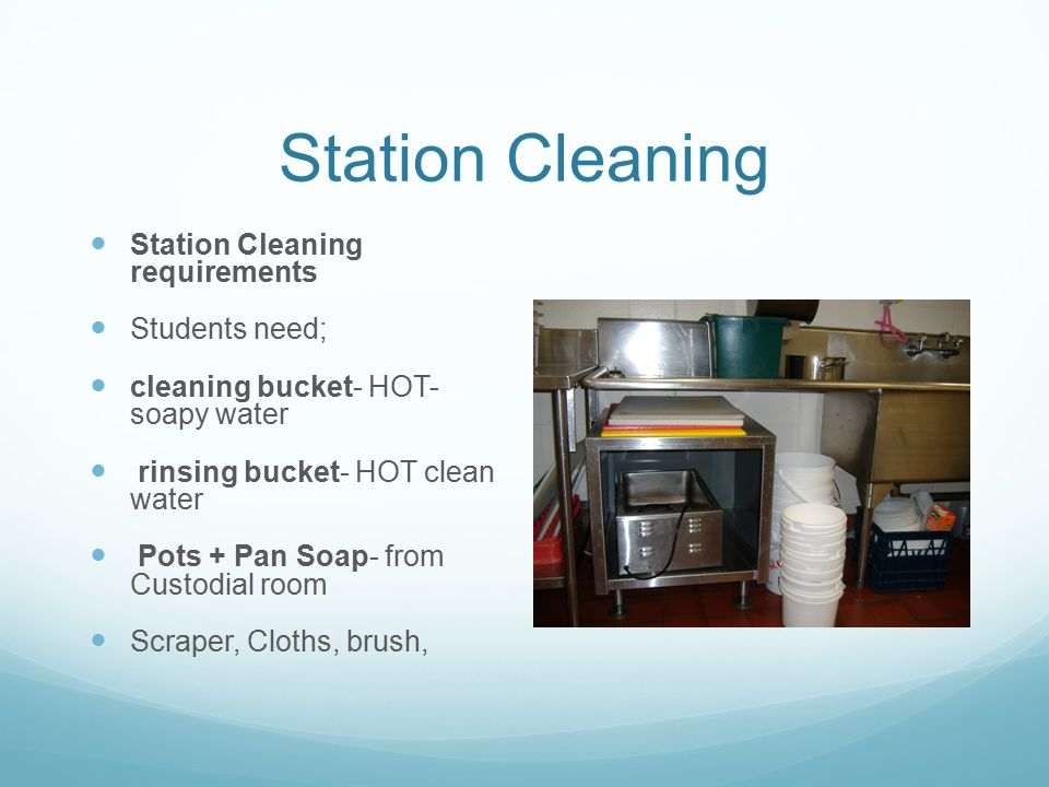 Station Cleaning Station Cleaning requirements Students need; cleaning bucket- HOT- soapy water rinsing bucket- HOT clean water Pots + Pan Soap- from Custodial room Scraper, Cloths, brush,