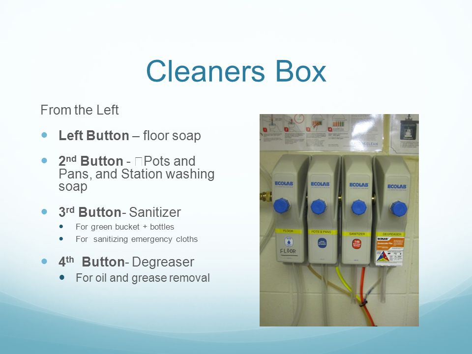 Cleaners Box From the Left Left Button – floor soap 2 nd Button - Pots and Pans, and Station washing soap 3 rd Button- Sanitizer For green bucket + bo