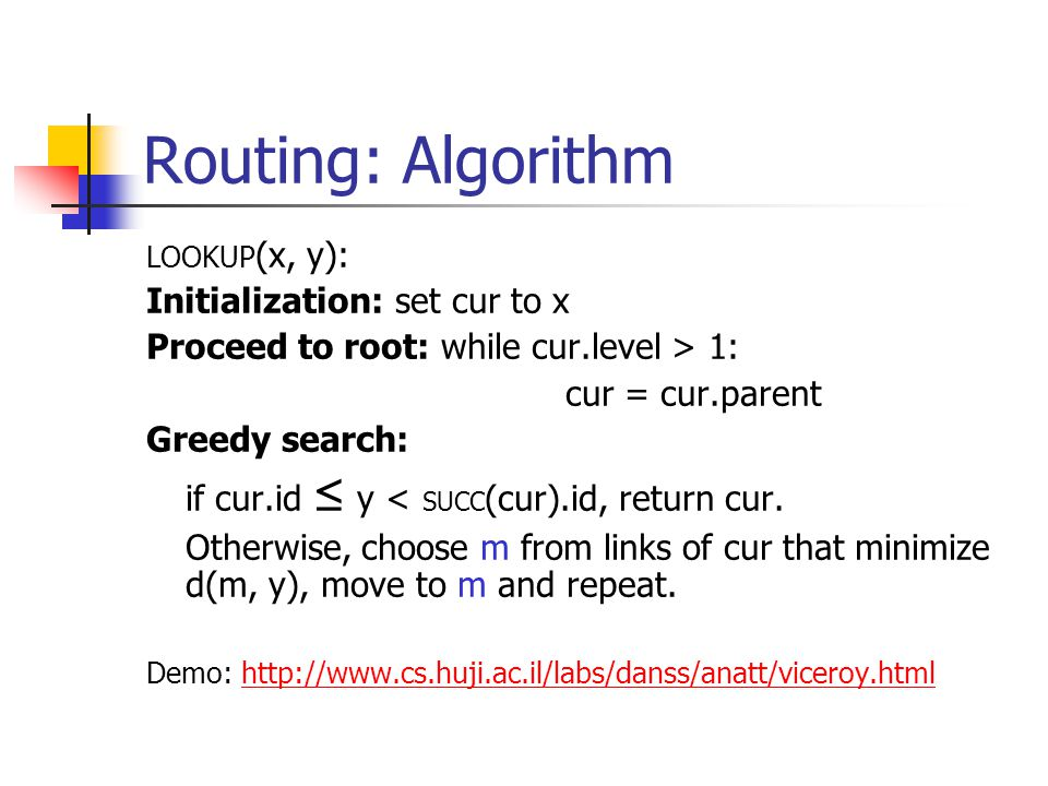 Routing: Algorithm LOOKUP (x, y): Initialization: set cur to x Proceed to root: while cur.level > 1: cur = cur.parent Greedy search: if cur.id ≤ y < SUCC (cur).id, return cur.