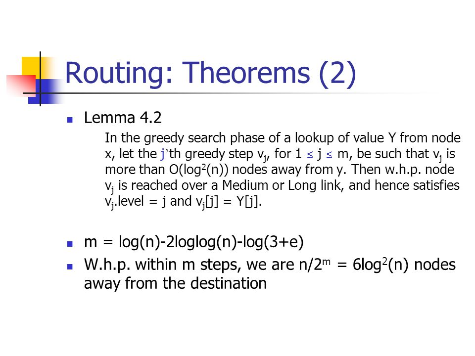 Routing: Theorems (2) Lemma 4.2 In the greedy search phase of a lookup of value Y from node x, let the j ' th greedy step v j, for 1 ≤ j ≤ m, be such that v j is more than O(log 2 (n)) nodes away from y.