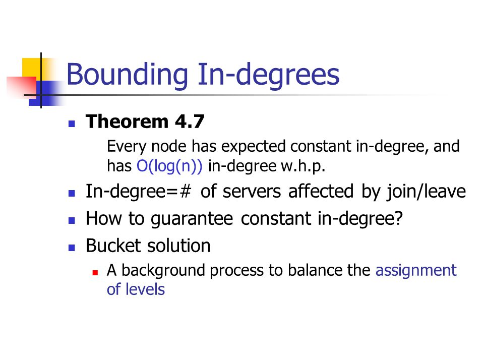 Bounding In-degrees Theorem 4.7 Every node has expected constant in-degree, and has O(log(n)) in-degree w.h.p.