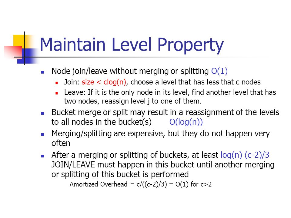 Maintain Level Property Node join/leave without merging or splitting O(1) Join: size < clog(n), choose a level that has less that c nodes Leave: If it is the only node in its level, find another level that has two nodes, reassign level j to one of them.