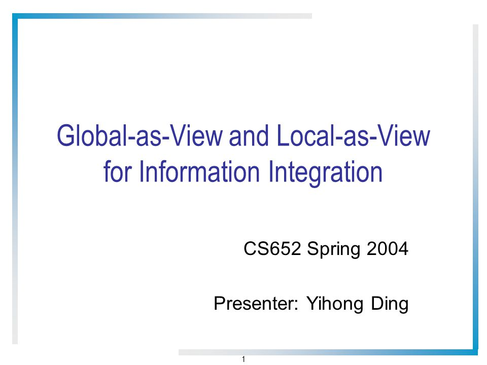 1 Global-as-View and Local-as-View for Information Integration CS652 Spring 2004 Presenter: Yihong Ding