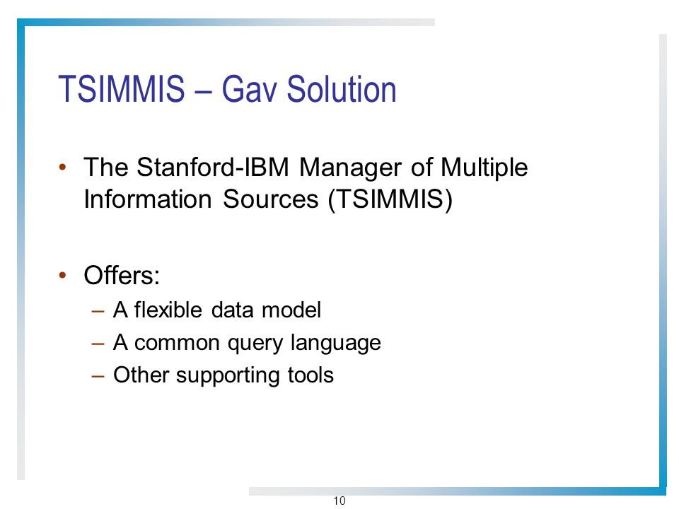 10 TSIMMIS – Gav Solution The Stanford-IBM Manager of Multiple Information Sources (TSIMMIS) Offers: –A flexible data model –A common query language –Other supporting tools