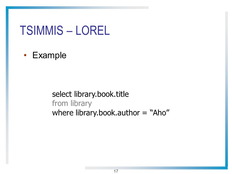 17 TSIMMIS – LOREL Example select library.book.title from library where library.book.author = Aho