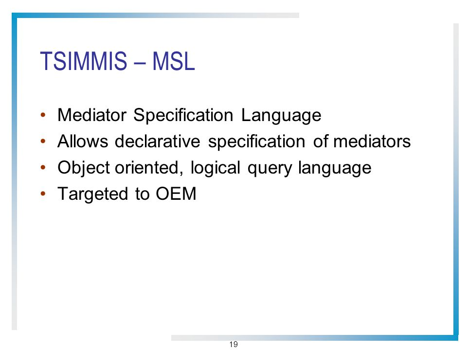 19 TSIMMIS – MSL Mediator Specification Language Allows declarative specification of mediators Object oriented, logical query language Targeted to OEM