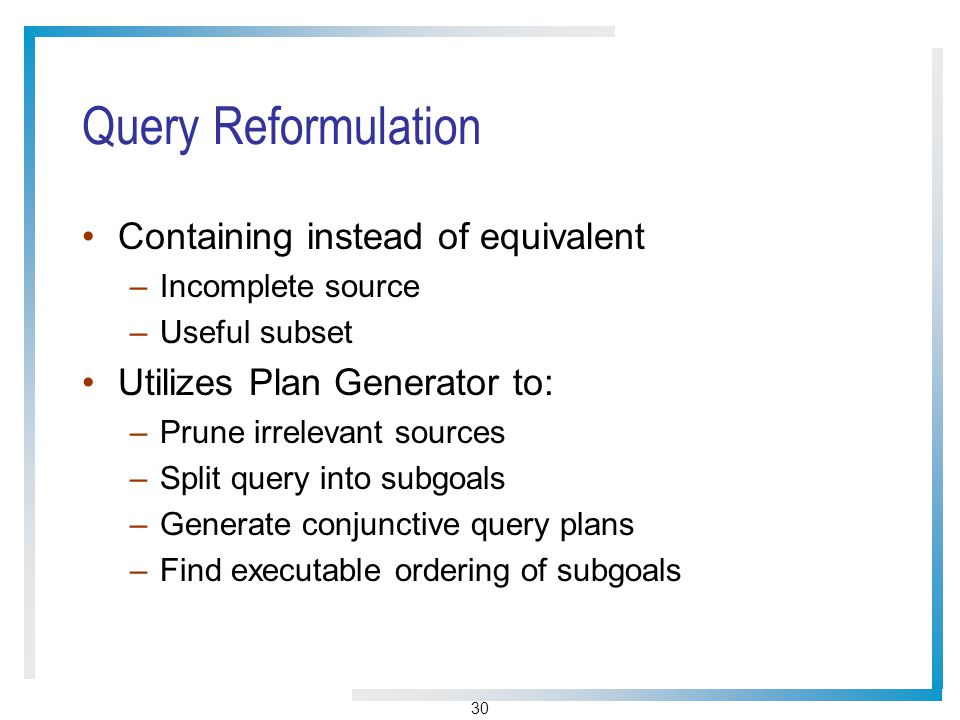 30 Query Reformulation Containing instead of equivalent –Incomplete source –Useful subset Utilizes Plan Generator to: –Prune irrelevant sources –Split query into subgoals –Generate conjunctive query plans –Find executable ordering of subgoals
