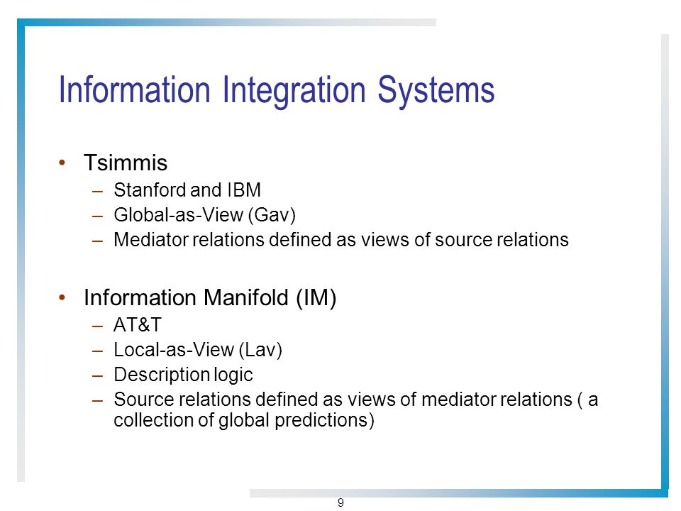 9 Information Integration Systems Tsimmis –Stanford and IBM –Global-as-View (Gav) –Mediator relations defined as views of source relations Information Manifold (IM) –AT&T –Local-as-View (Lav) –Description logic –Source relations defined as views of mediator relations ( a collection of global predictions)