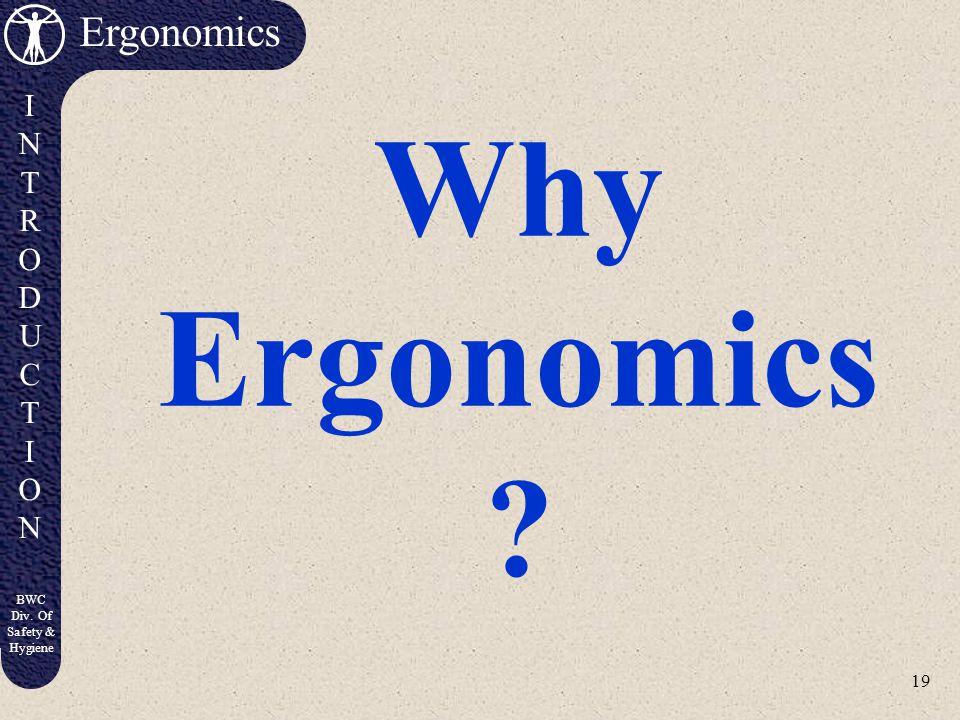 19 Ergonomics INTRODUCTIONINTRODUCTION BWC Div. Of Safety & Hygiene Why Ergonomics ?