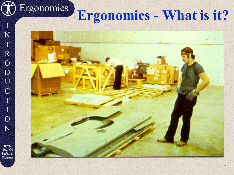 3 Ergonomics INTRODUCTIONINTRODUCTION BWC Div. Of Safety & Hygiene Ergonomics - What is it?