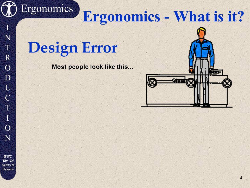 4 Ergonomics INTRODUCTIONINTRODUCTION BWC Div.Of Safety & Hygiene Ergonomics - What is it.