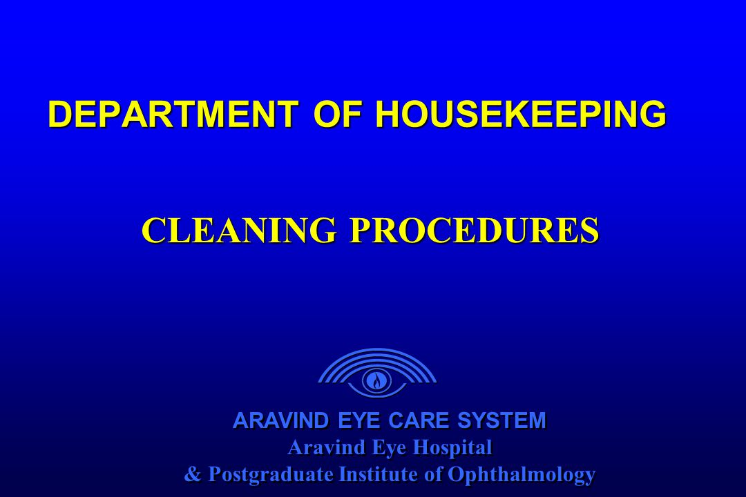 ARAVIND EYE CARE SYSTEM Aravind Eye Hospital & Postgraduate Institute of Ophthalmology ARAVIND EYE CARE SYSTEM Aravind Eye Hospital & Postgraduate Institute of Ophthalmology DEPARTMENT OF HOUSEKEEPING CLEANING PROCEDURES