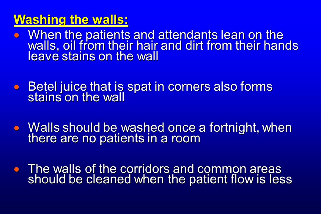 Washing the walls:  When the patients and attendants lean on the walls, oil from their hair and dirt from their hands leave stains on the wall  Betel juice that is spat in corners also forms stains on the wall  Walls should be washed once a fortnight, when there are no patients in a room  The walls of the corridors and common areas should be cleaned when the patient flow is less